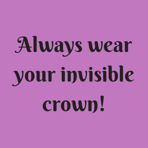 No matter what you are struggling with in life, always wear your invisible crown.  You are a QUEEN!