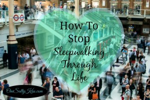 How To Stop Sleepwalking Through Your Life