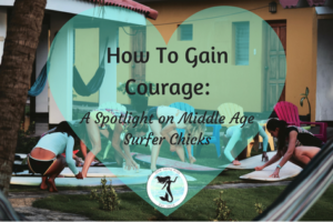 How To Gain Courage: A Spotlight on Middle-Age Surfer Chicks