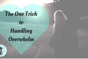 The One Trick To Handling Overwhelm